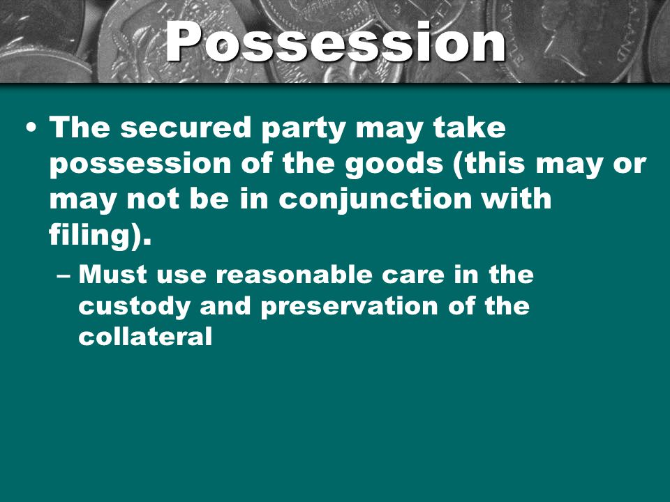 Possession The secured party may take possession of the goods (this may or may not be in conjunction with filing).