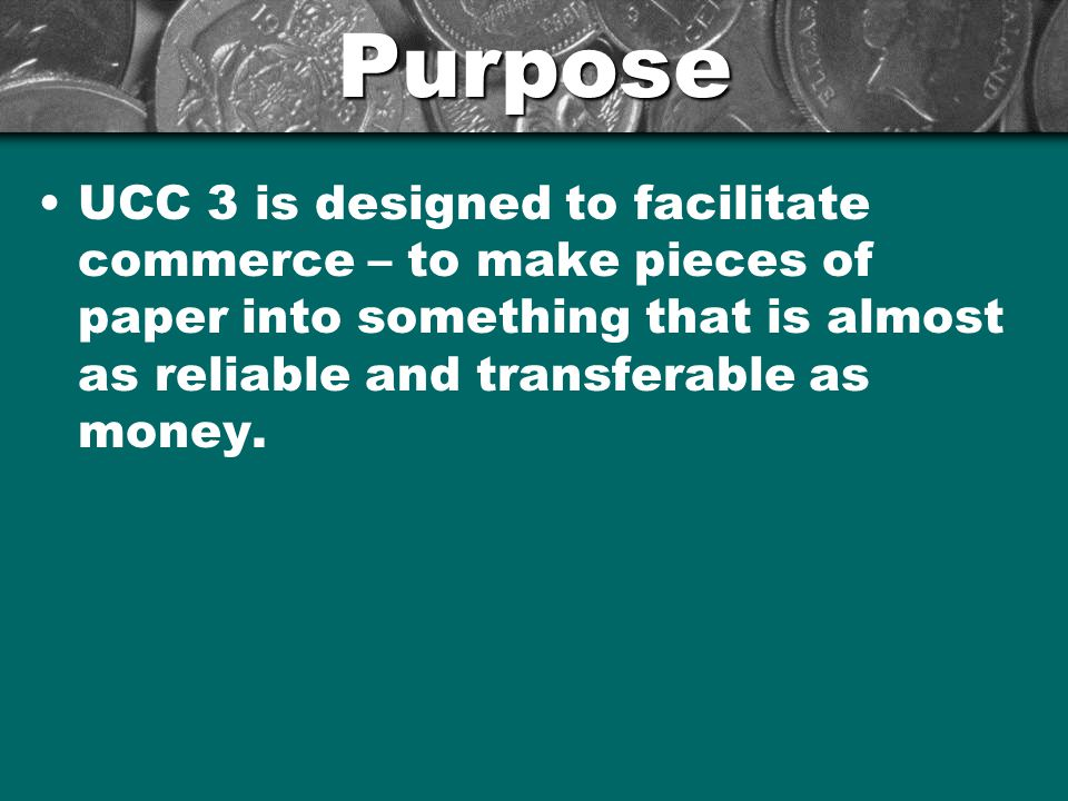 Purpose UCC 3 is designed to facilitate commerce – to make pieces of paper into something that is almost as reliable and transferable as money.