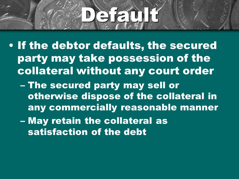 Default If the debtor defaults, the secured party may take possession of the collateral without any court order.