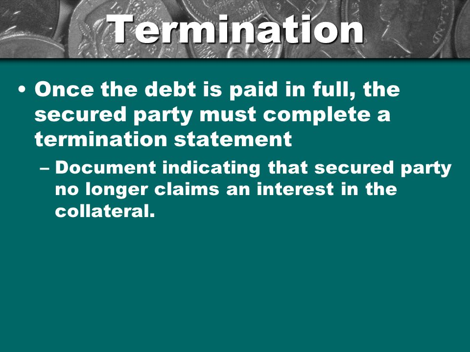 Termination Once the debt is paid in full, the secured party must complete a termination statement.