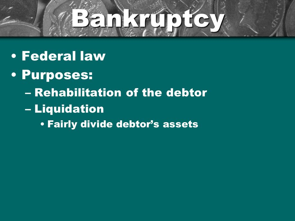 Bankruptcy Federal law Purposes: Rehabilitation of the debtor