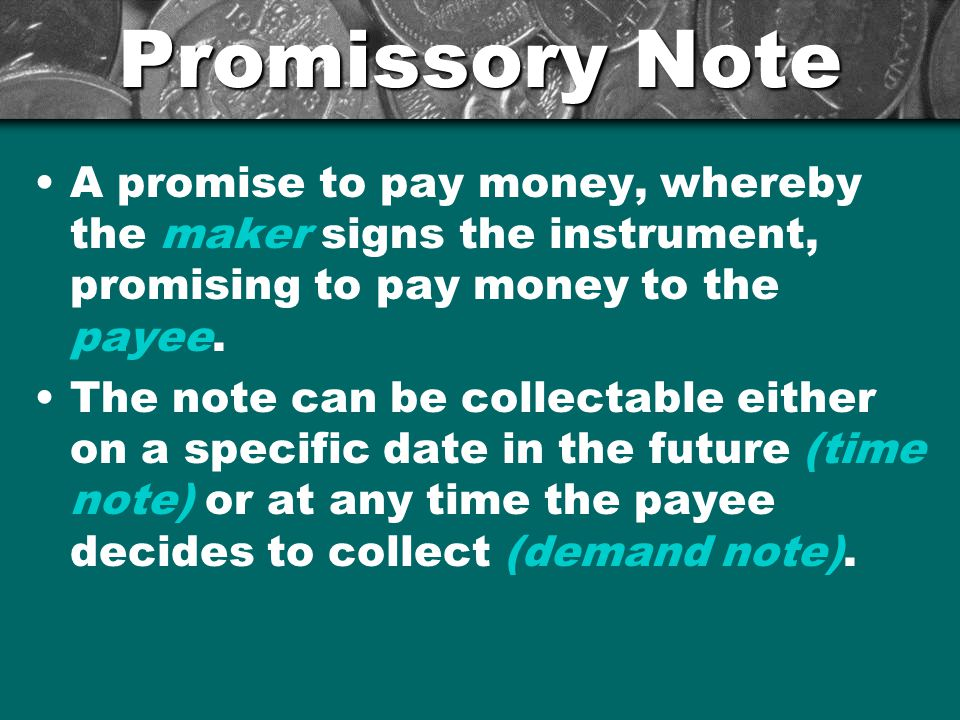 Promissory Note A promise to pay money, whereby the maker signs the instrument, promising to pay money to the payee.