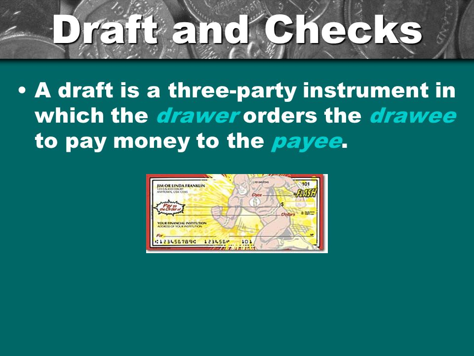 Draft and Checks A draft is a three-party instrument in which the drawer orders the drawee to pay money to the payee.