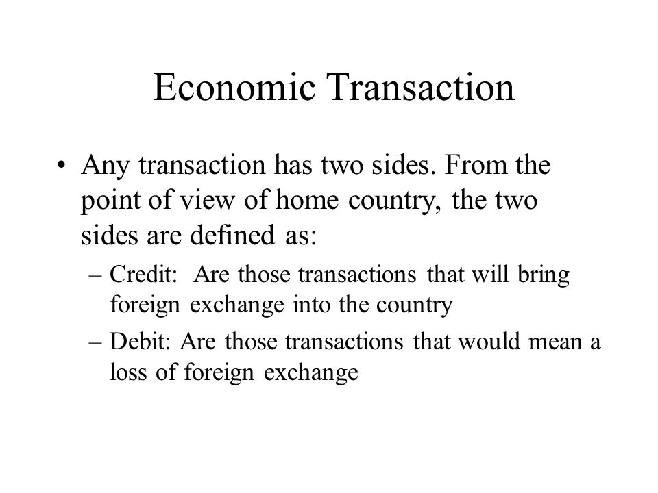 Economic Transaction Any transaction has two sides. From the point of view of home country, the two sides are defined as:
