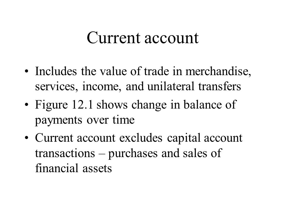 Current account Includes the value of trade in merchandise, services, income, and unilateral transfers.