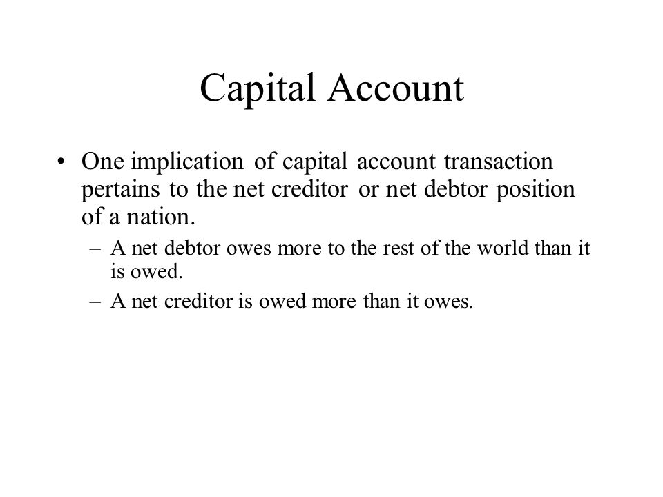 Capital Account One implication of capital account transaction pertains to the net creditor or net debtor position of a nation.