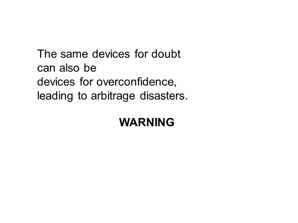 The same devices for doubt can also be devices for overconfidence, leading to arbitrage disasters.