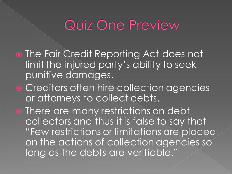 Quiz One Preview The Fair Credit Reporting Act does not limit the injured party's ability to seek punitive damages.