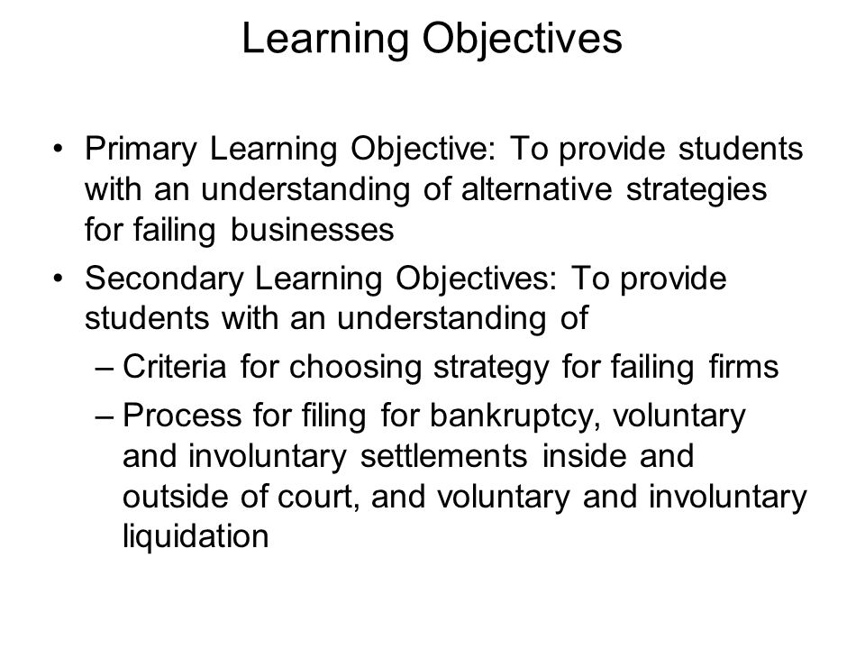Learning Objectives Primary Learning Objective: To provide students with an understanding of alternative strategies for failing businesses.