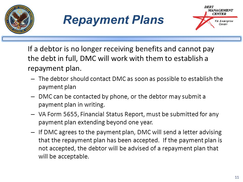 Repayment Plans If a debtor is no longer receiving benefits and cannot pay the debt in full, DMC will work with them to establish a repayment plan.