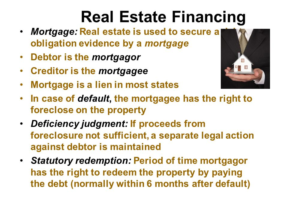 Real Estate Financing Mortgage: Real estate is used to secure a debt obligation evidence by a mortgage.