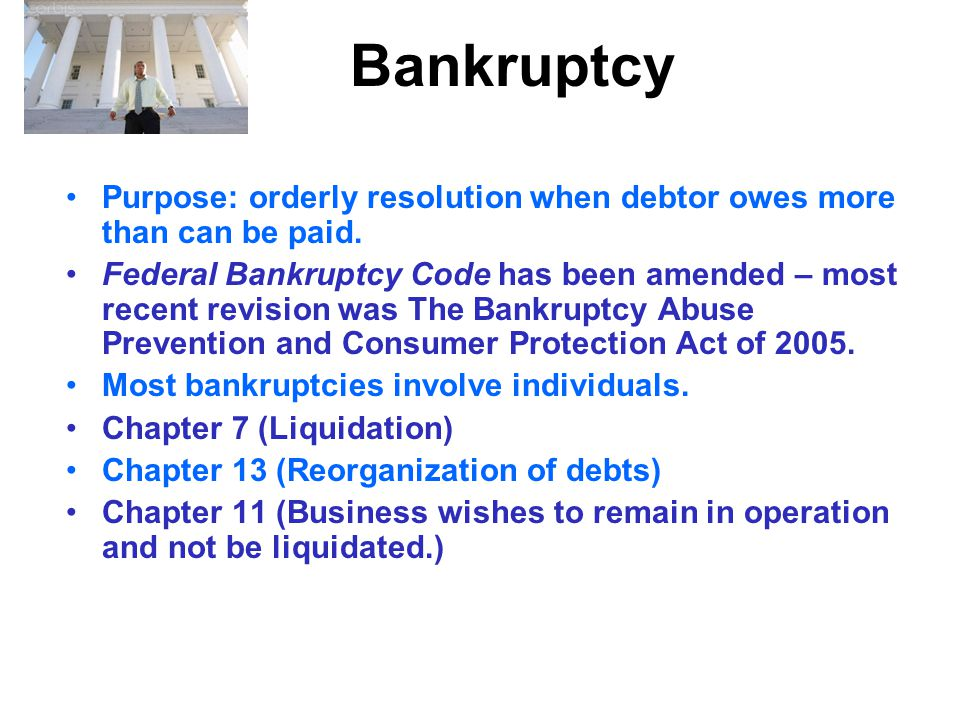 Bankruptcy Purpose: orderly resolution when debtor owes more than can be paid.