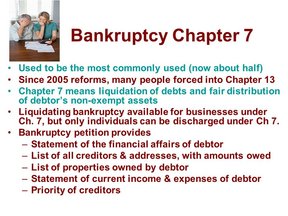 Bankruptcy Chapter 7 Used to be the most commonly used (now about half) Since 2005 reforms, many people forced into Chapter 13.