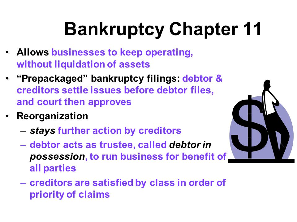 Bankruptcy Chapter 11 Allows businesses to keep operating, without liquidation of assets.