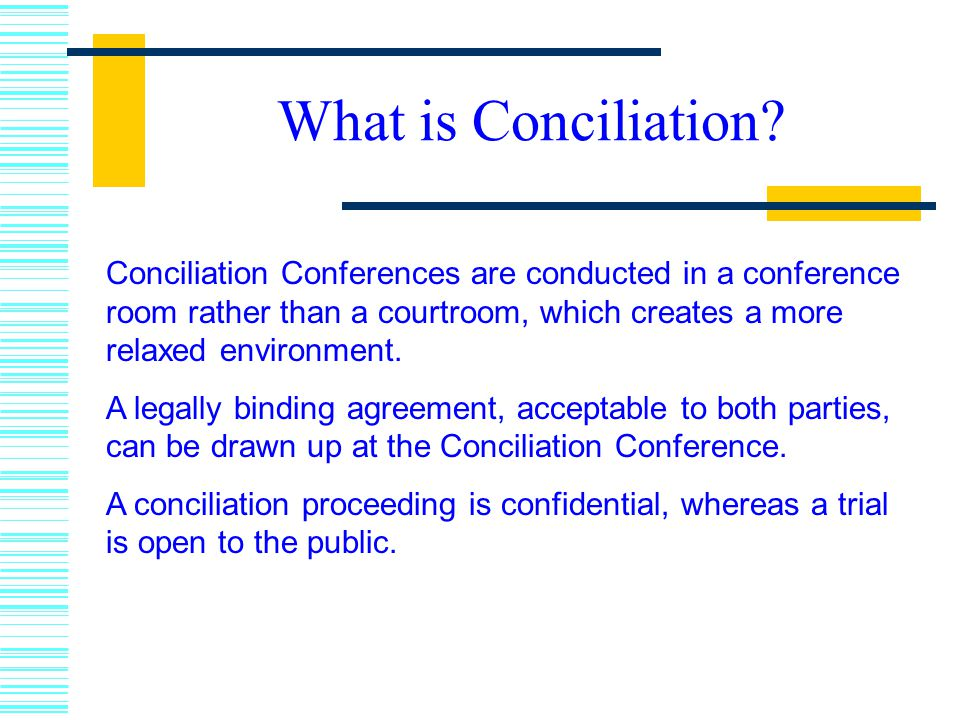 What is Conciliation Conciliation Conferences are conducted in a conference room rather than a courtroom, which creates a more relaxed environment.