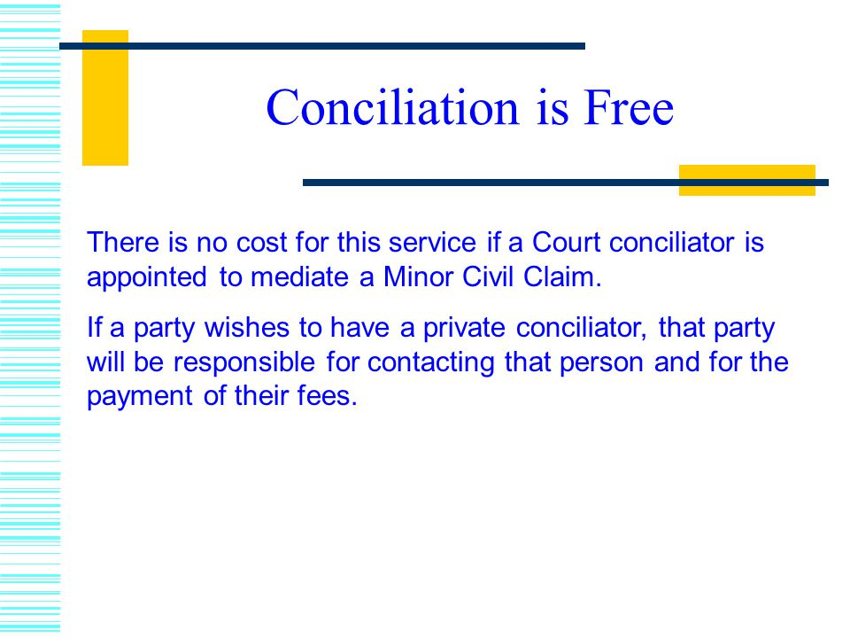 Conciliation is Free There is no cost for this service if a Court conciliator is appointed to mediate a Minor Civil Claim.