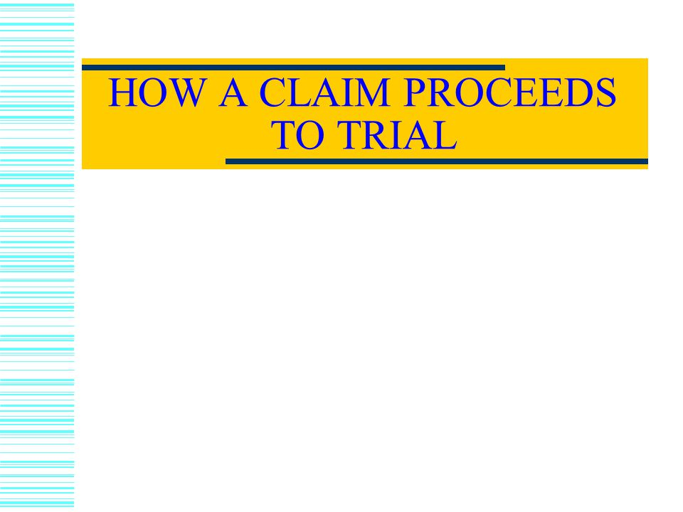 HOW A CLAIM PROCEEDS TO TRIAL