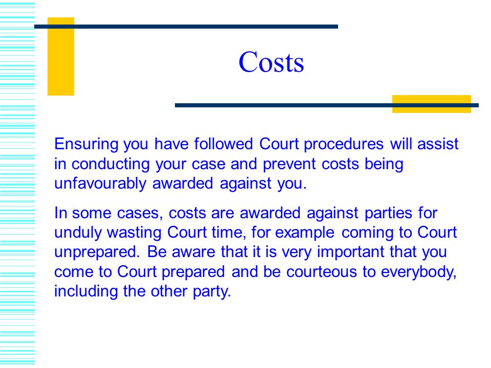 Costs Ensuring you have followed Court procedures will assist in conducting your case and prevent costs being unfavourably awarded against you.