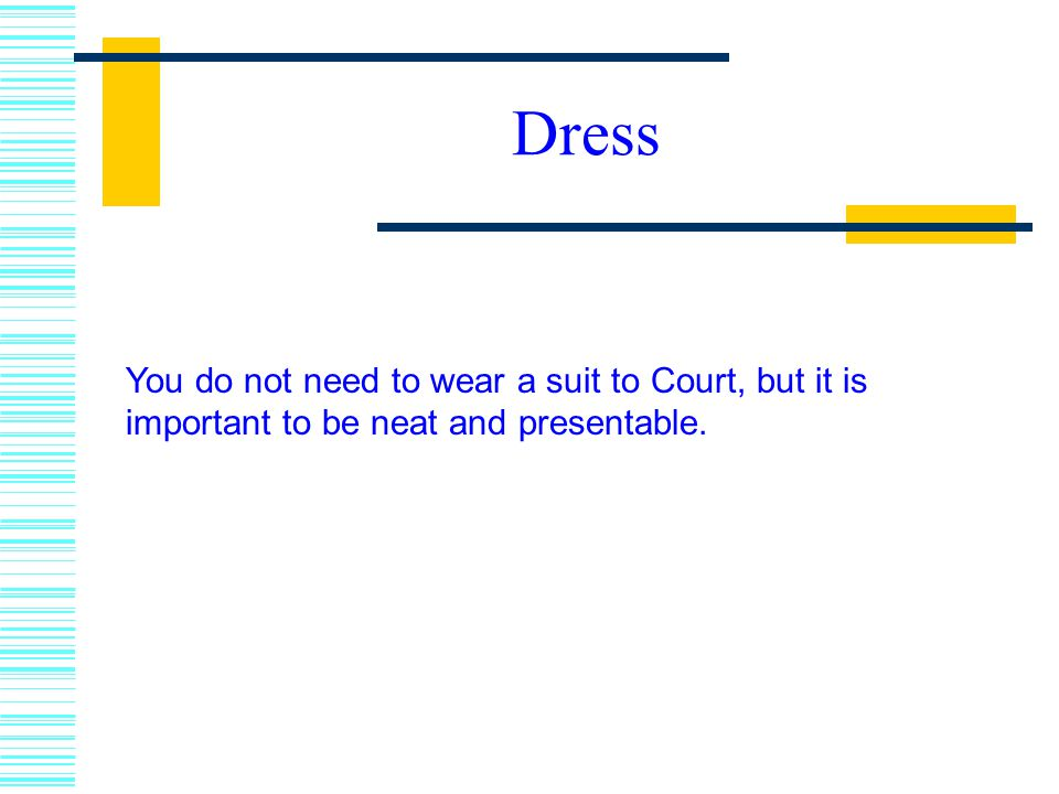 Dress You do not need to wear a suit to Court, but it is important to be neat and presentable.
