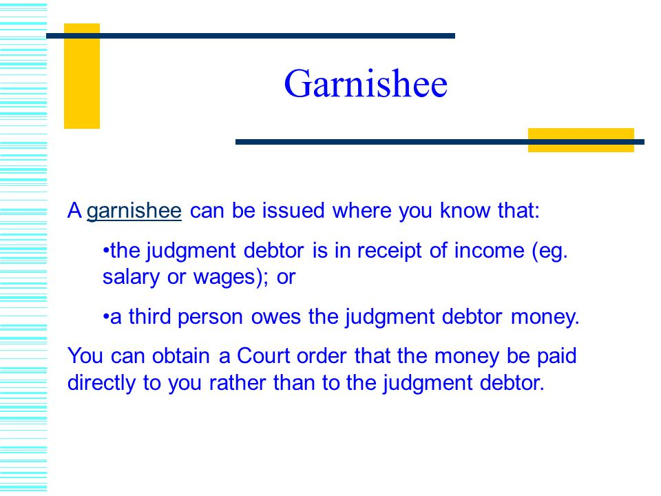 Garnishee A garnishee can be issued where you know that:
