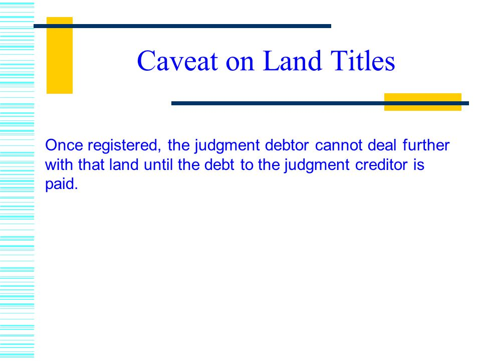 Caveat on Land Titles Once registered, the judgment debtor cannot deal further with that land until the debt to the judgment creditor is paid.