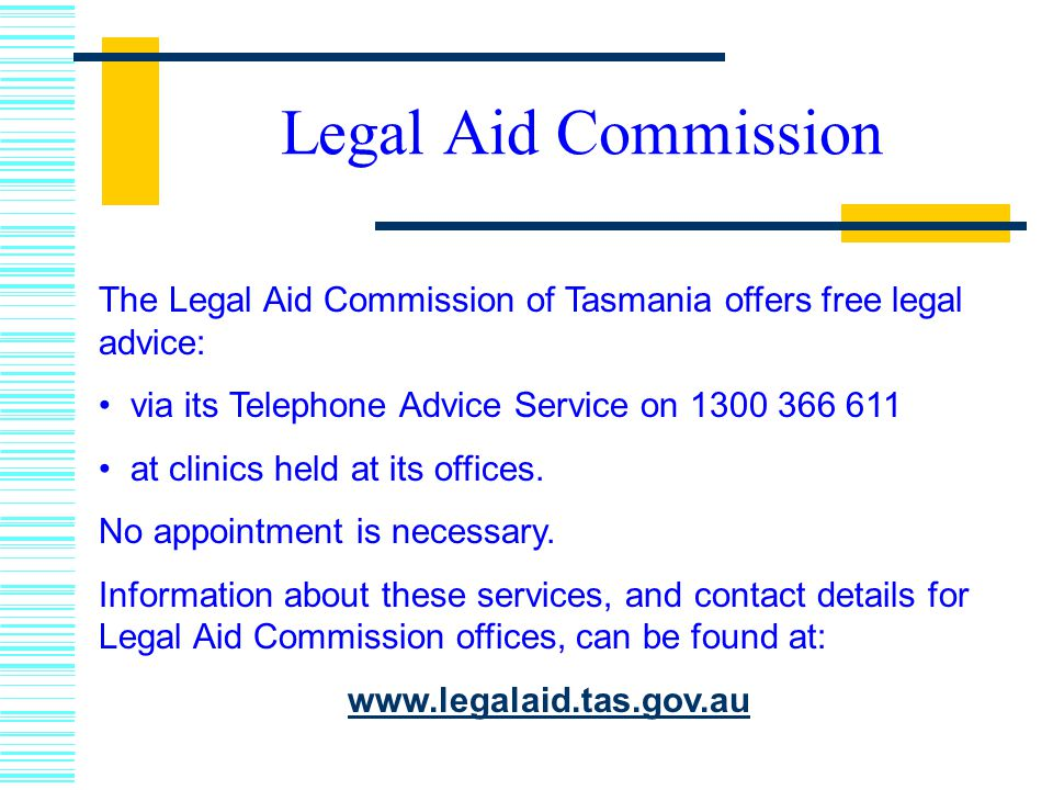 Legal Aid Commission The Legal Aid Commission of Tasmania offers free legal advice: via its Telephone Advice Service on 1300 366 611.
