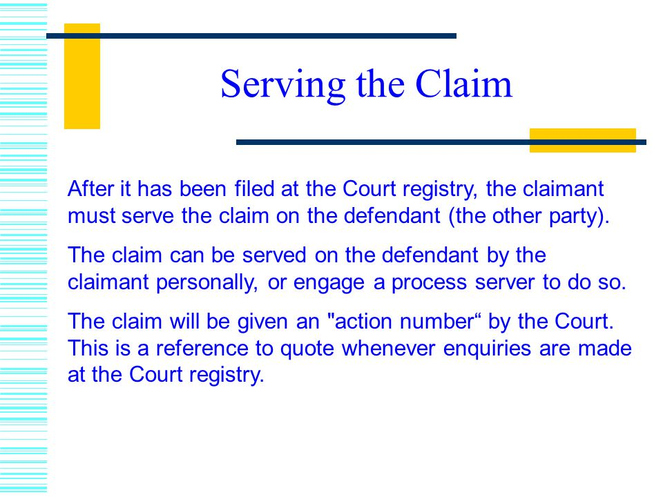Serving the Claim After it has been filed at the Court registry, the claimant must serve the claim on the defendant (the other party).