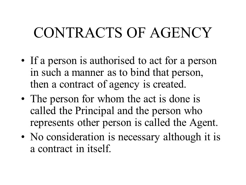 CONTRACTS OF AGENCY If a person is authorised to act for a person in such a manner as to bind that person, then a contract of agency is created.