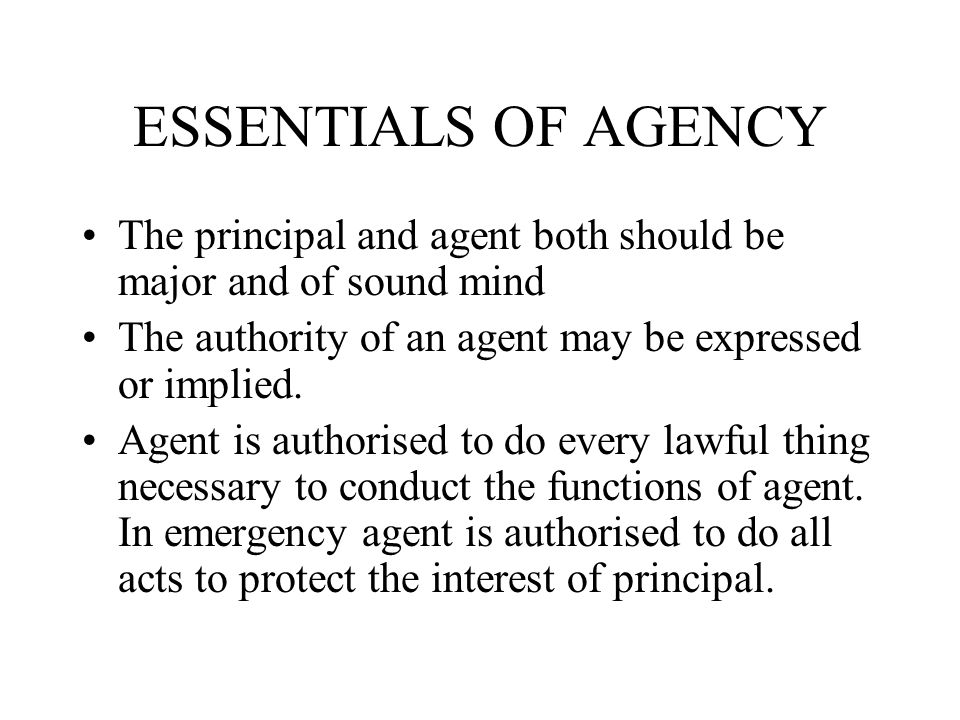 ESSENTIALS OF AGENCY The principal and agent both should be major and of sound mind. The authority of an agent may be expressed or implied.