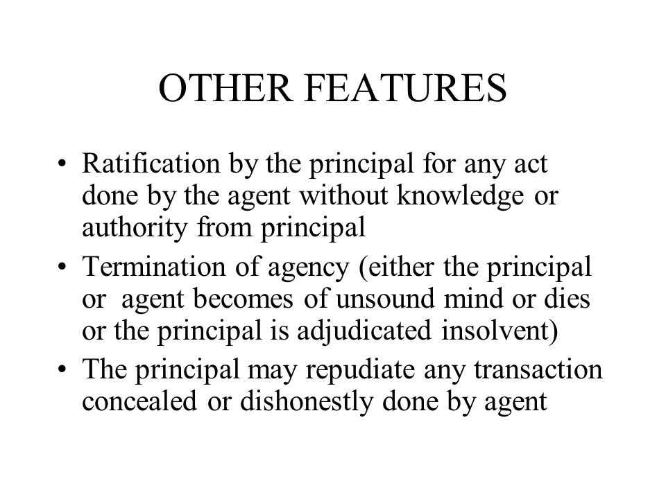 OTHER FEATURES Ratification by the principal for any act done by the agent without knowledge or authority from principal.