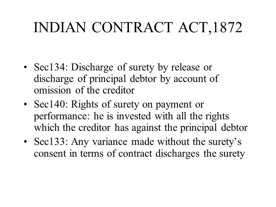 INDIAN CONTRACT ACT,1872 Sec134: Discharge of surety by release or discharge of principal debtor by account of omission of the creditor.