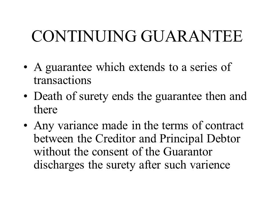CONTINUING GUARANTEE A guarantee which extends to a series of transactions. Death of surety ends the guarantee then and there.