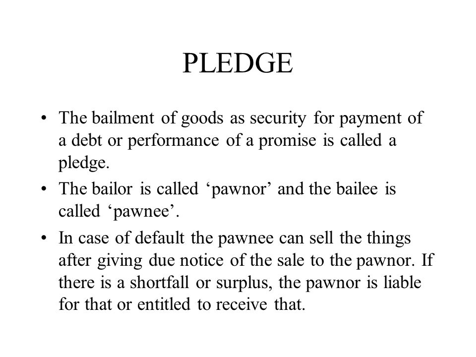 PLEDGE The bailment of goods as security for payment of a debt or performance of a promise is called a pledge.