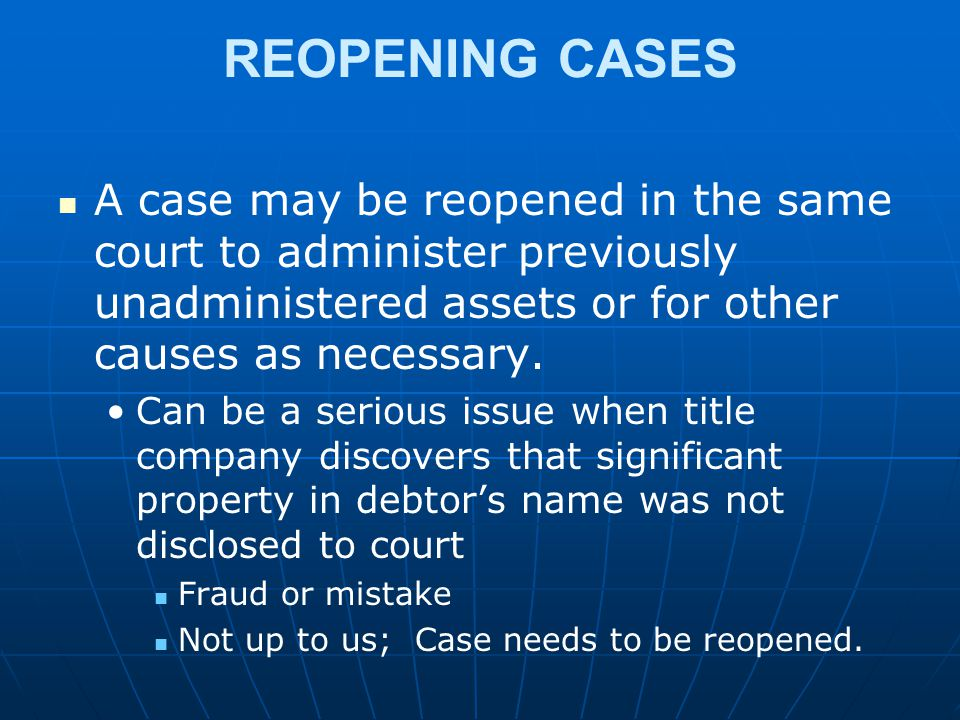 REOPENING CASES A case may be reopened in the same court to administer previously unadministered assets or for other causes as necessary.