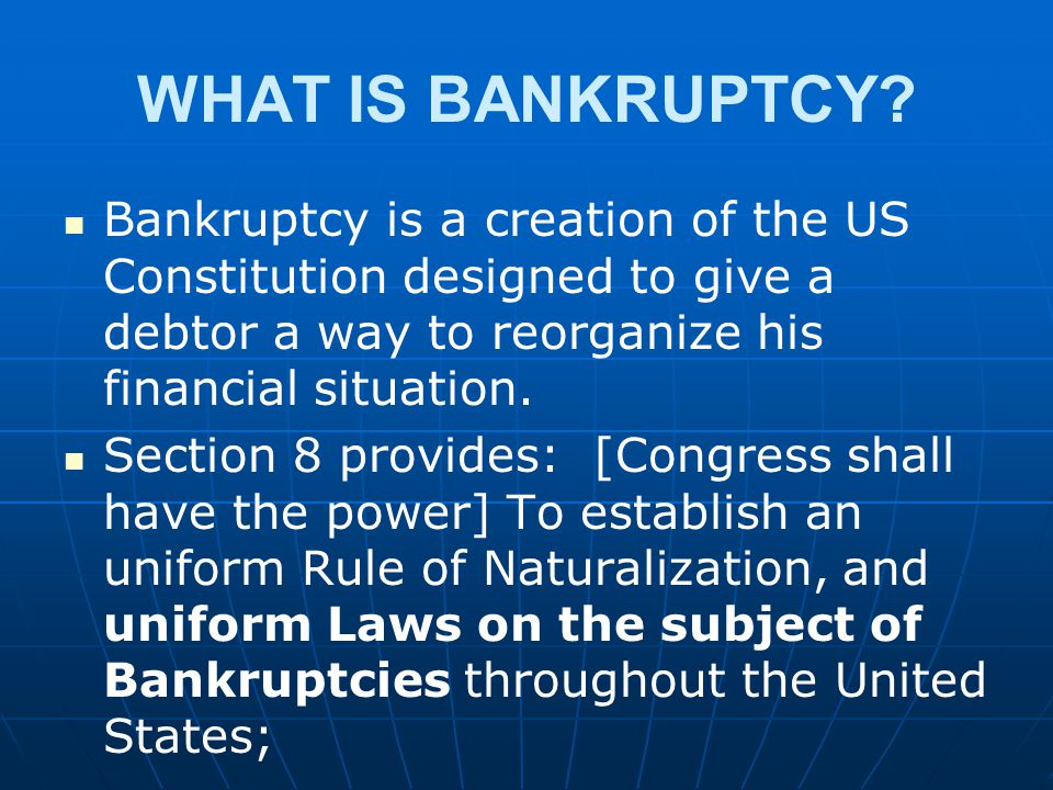 WHAT IS BANKRUPTCY Bankruptcy is a creation of the US Constitution designed to give a debtor a way to reorganize his financial situation.