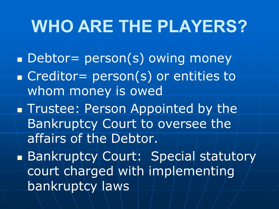 WHO ARE THE PLAYERS Debtor= person(s) owing money
