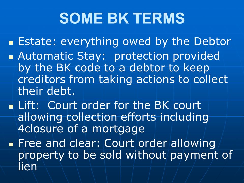 SOME BK TERMS Estate: everything owed by the Debtor