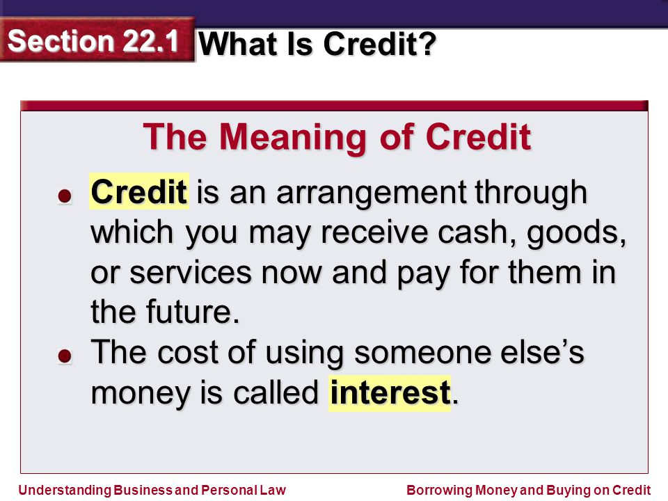 The Meaning of Credit Credit is an arrangement through which you may receive cash, goods, or services now and pay for them in the future.