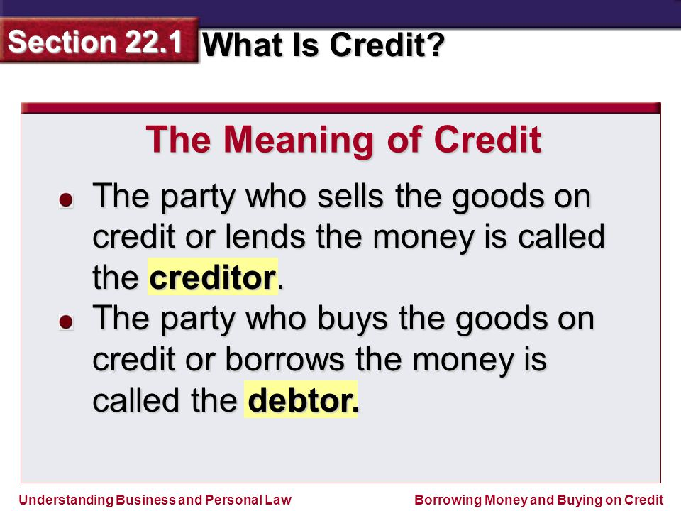 The Meaning of Credit The party who sells the goods on credit or lends the money is called the creditor.