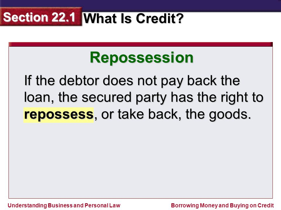 Repossession If the debtor does not pay back the loan, the secured party has the right to repossess, or take back, the goods.