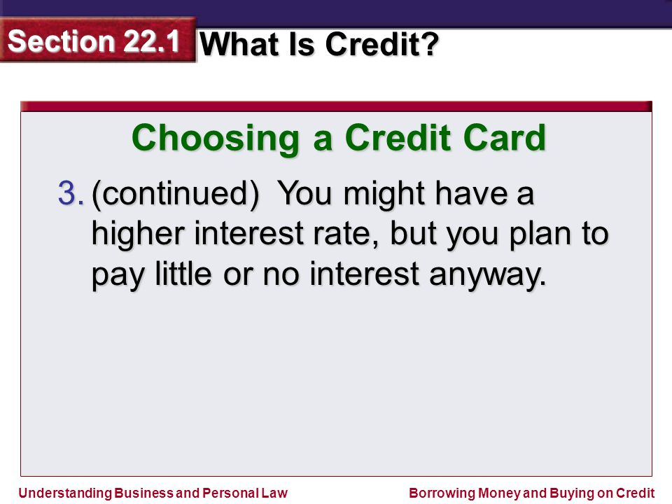 Choosing a Credit Card (continued) You might have a higher interest rate, but you plan to pay little or no interest anyway.