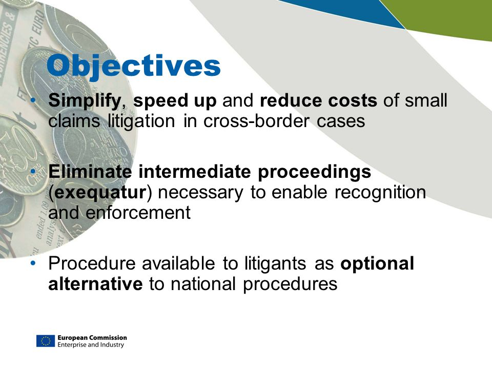 Objectives Simplify, speed up and reduce costs of small claims litigation in cross-border cases.