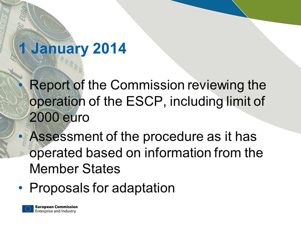 1 January 2014 Report of the Commission reviewing the operation of the ESCP, including limit of 2000 euro.