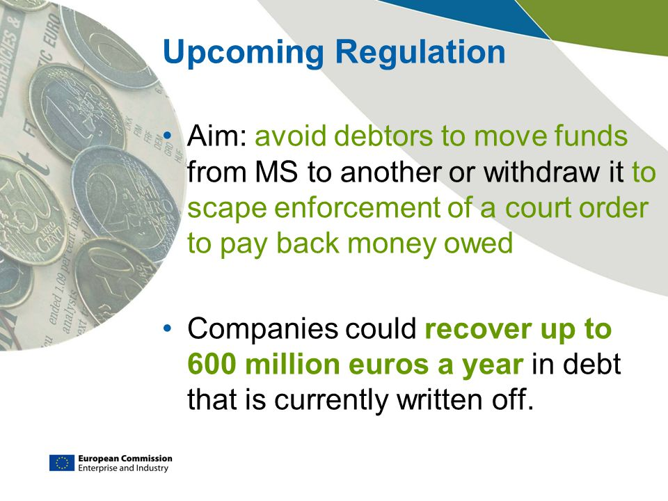 Upcoming Regulation Aim: avoid debtors to move funds from MS to another or withdraw it to scape enforcement of a court order to pay back money owed.