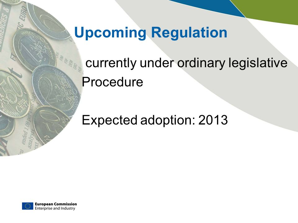Upcoming Regulation currently under ordinary legislative Procedure Expected adoption: 2013