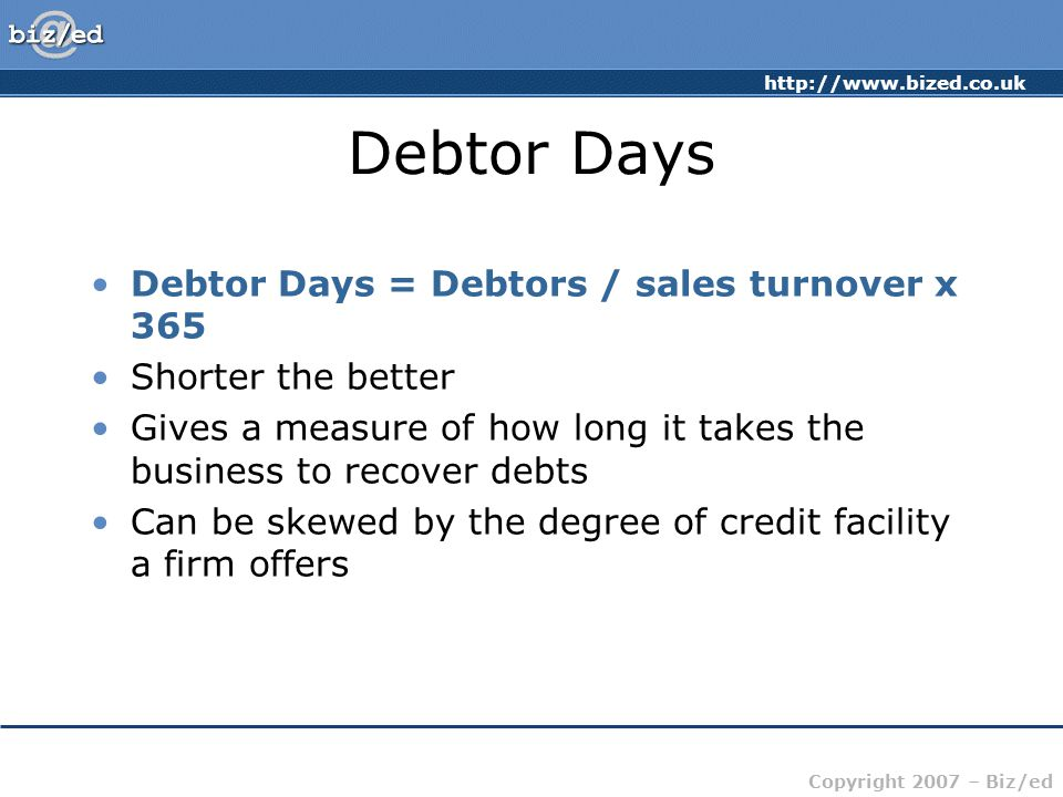 Debtor Days Debtor Days = Debtors / sales turnover x 365