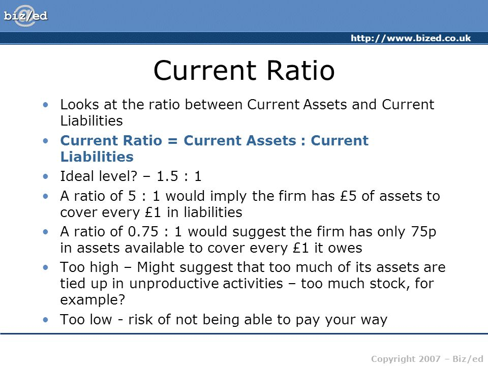 Current Ratio Looks at the ratio between Current Assets and Current Liabilities. Current Ratio = Current Assets : Current Liabilities.