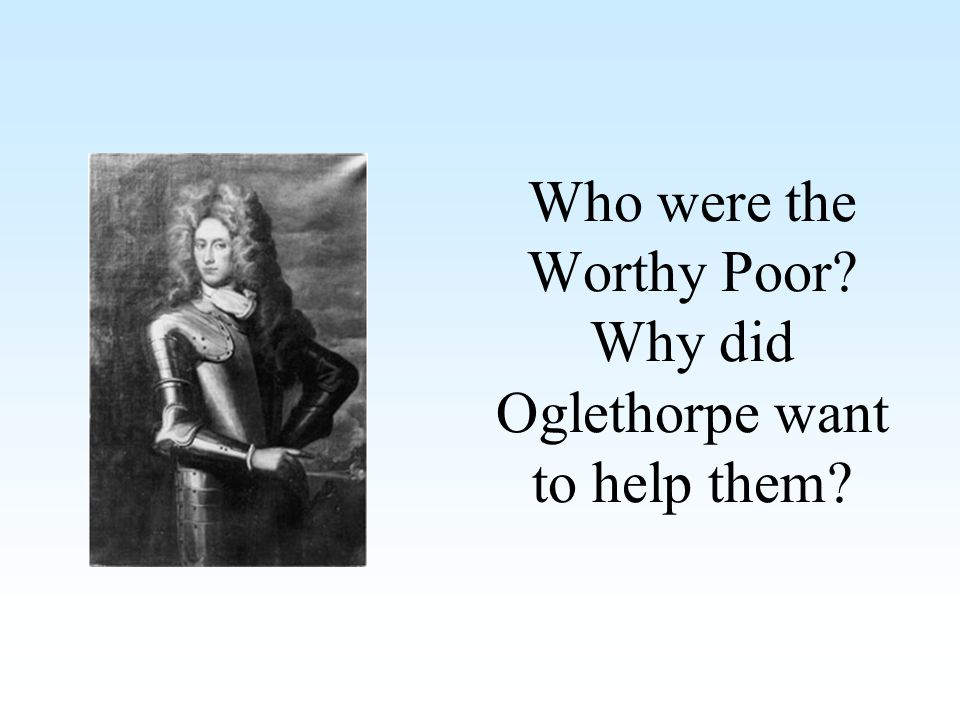 Who were the Worthy Poor Why did Oglethorpe want to help them