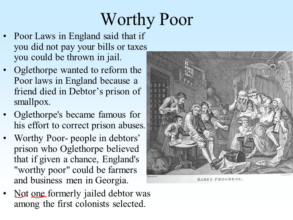 Worthy Poor Poor Laws in England said that if you did not pay your bills or taxes you could be thrown in jail.