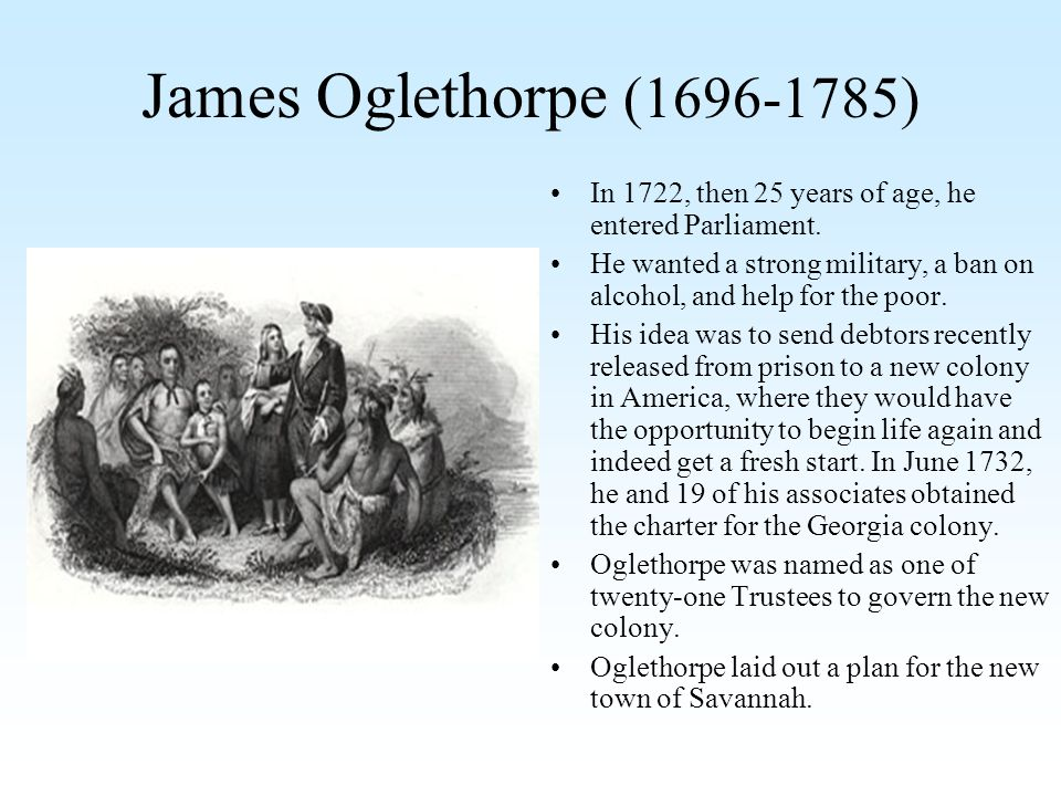 James Oglethorpe (1696-1785) In 1722, then 25 years of age, he entered Parliament.